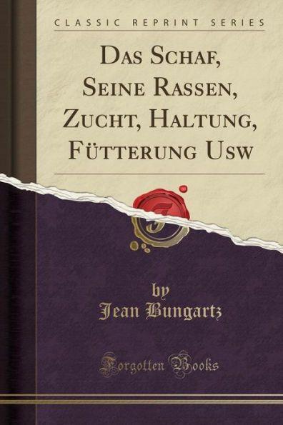 Das Schaf, Seine Rassen, Zucht, Haltung, Fütterung Usw (Classic Reprint)