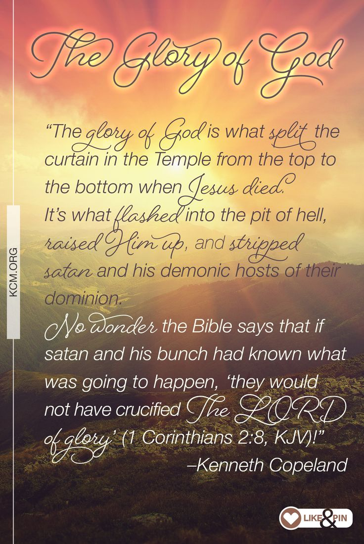 """The glory of God is what split the curtain in the Temple from the top to the bottom when Jesus died. It's what flashed into the pit of hell, raised Him up, and stripped satan and his demonic hosts of their dominion. No wonder the Bible says that if satan and his bunch had known what was going to happen, 'they would not have crucified The LORD of glory' (1 Corinthians 2:8, KJV)!"" –Kenneth"
