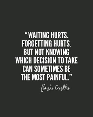 Waiting hurts.  Forgetting hurts.  But not knowing which decision to take can sometimes be the most painful.