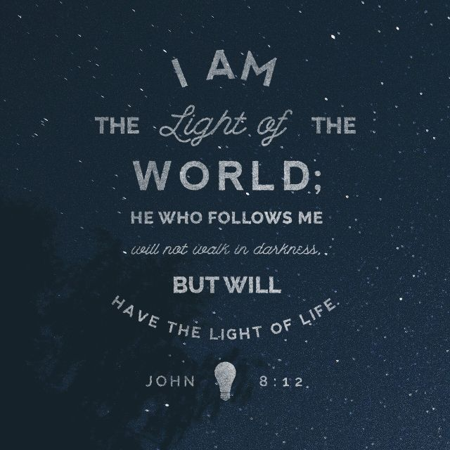 """When Jesus spoke again to the people, he said, ""I am the light of the world. Whoever follows me will never walk in darkness, but will have the light of life."""" ‭‭John‬ ‭8:12‬ ‭NIV‬‬ http://bible.com/111/jhn.8.12.niv"