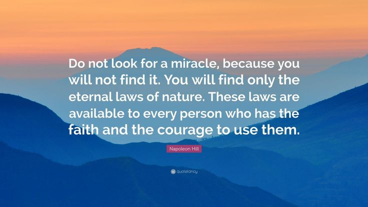 """Napoleon Hill Quote: """"Do not look for a miracle, because you will not find it. You will find only the eternal laws of nature. These laws are available to every person who has the faith and the courage to use them."""""""