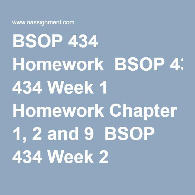 BSOP 434 Homework  BSOP 434 Week 1 Homework Chapter 1, 2 and 9  BSOP 434 Week 2 Homework Chapter 6 and 8  BSOP 434 Week 3 Homework Chapter 4 and 5  BSOP 434 Week 4 Homework Chapter 10, 11 and 12  BSOP 434 Week 5 Homework Chapter 3, 13 and 14  BSOP 434 Week 6 Homework Chapter 4 and 7  BSOP 434 Week 7 HomeworkChapter 10