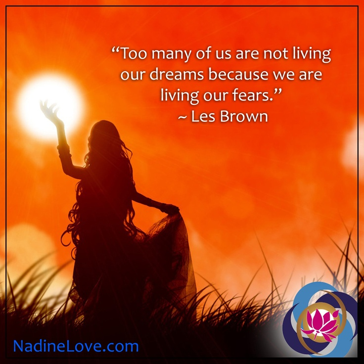 Too many of us are not living our dreams because we are living our fears. ~ Les Brown http://NadineLove.com