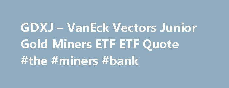 GDXJ – VanEck Vectors Junior Gold Miners ETF ETF Quote #the #miners #bank http://alabama.remmont.com/gdxj-vaneck-vectors-junior-gold-miners-etf-etf-quote-the-miners-bank/  # VanEck Vectors Junior Gold Miners ETF (GDXJ) Investment Objective The investment seeks to replicate as closely as possible, before fees and expenses, the price and yield performance of the MVISä Global Junior Gold Miners Index. The fund normally invests at least 80% of its total assets in securities that comprise the…