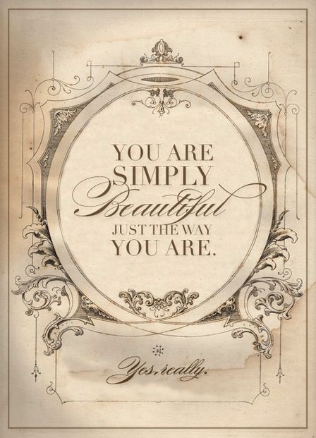 You are simply beautiful just the way you are, yes really!