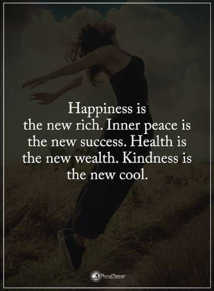 Quotes Happiness is the new rich. Inner peace is the new success. Health is the new wealth. Kindness is the new cool