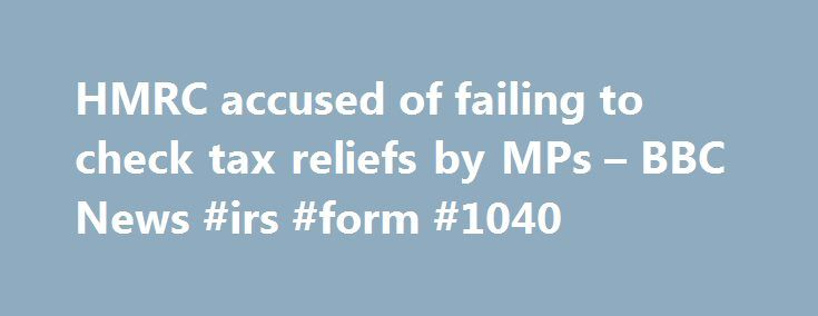 HMRC accused of failing to check tax reliefs by MPs – BBC News #irs #form #1040 http://incom.remmont.com/hmrc-accused-of-failing-to-check-tax-reliefs-by-mps-bbc-news-irs-form-1040/  #hmrc.gov.uk/income tax # HMRC accused of 'failing to check tax reliefs' by MPs The UK's tax authority has been accused by MPs of failing to properly monitor the system of tax reliefs. A report from the Public Accounts Committee (PAC) says HM Revenue and Customs (HMRC) underestimates the number of tax reliefs and…