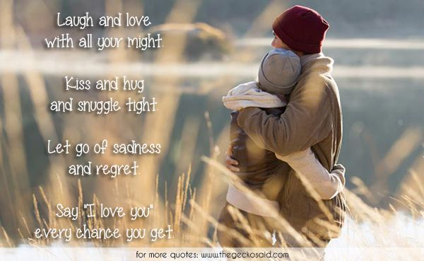 Laugh and love with all your might. Kiss and hug and snuggle tight. Let go of sadness and regret Say I love you every chance you get.  #chance #hug #kiss #laugh #love #might #quotes #regret #sadness #snuggle #tight