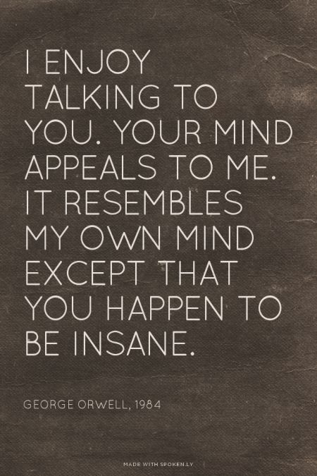 I enjoy talking to you. Your mind appeals to me. It resembles my own mind except that you happen to be insane. - George Orwell, 1984 | Sarah made this with Spoken.ly