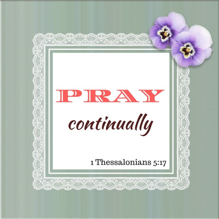 Pray continually. 1 Thessalonians 5:17