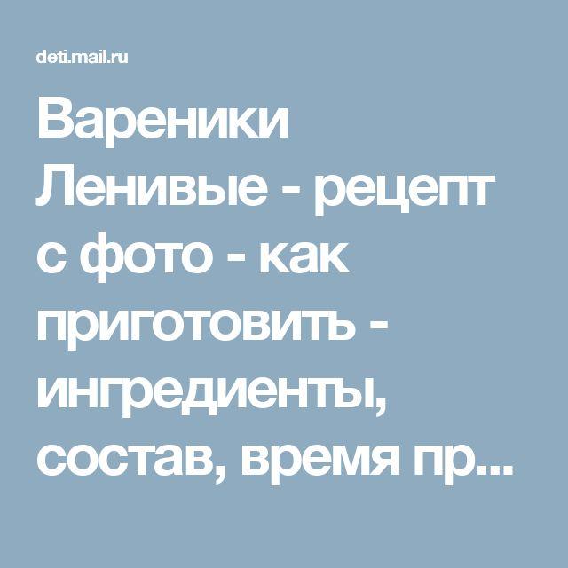 Вареники Ленивые - рецепт с фото - как приготовить - ингредиенты, состав, время приготовления - Дети Mail.Ru