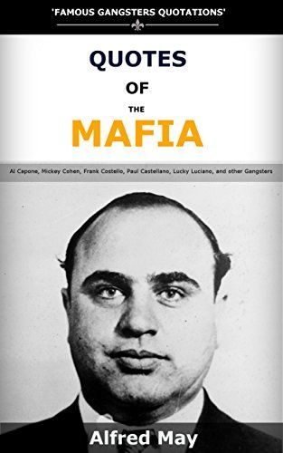 Quotes Of The Mafia: Famous Gangsters Quotations of Al Capone, Mickey Cohen, Frank Costello, Paul Castellano, Lucky Luciano, and other Gangsters by Alfred May http://www.amazon.co.uk/dp/B01AF5RW6Y/ref=cm_sw_r_pi_dp_JPSKwb002DD5N
