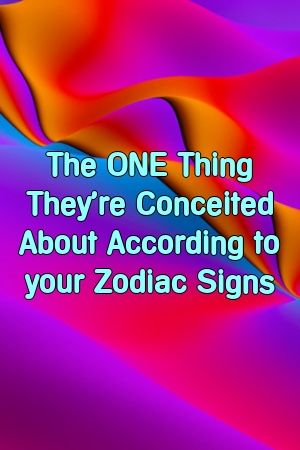 The ONE Thing They're Conceited About According to your Zodiac Signs