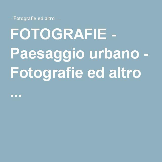 FOTOGRAFIE - Paesaggio urbano - Fotografie ed altro ...