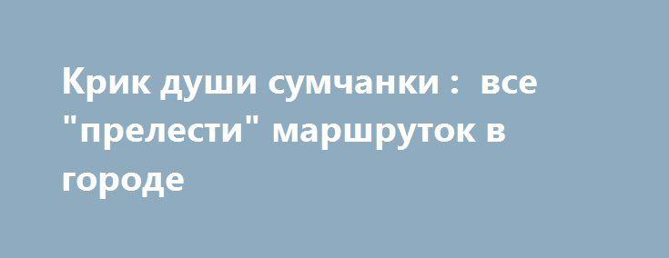 "Крик души сумчанки :  все ""прелести"" маршруток в городе  http://sumypost.com/sumynews/obwestvo/krik_dushi_sumchanki_vse_prelesti_marshrutok_v_gorode  Этот пост сумчанка Надежда Карпенко написала в гневе."