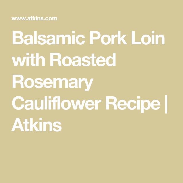 Balsamic Pork Loin with Roasted Rosemary Cauliflower Recipe | Atkins