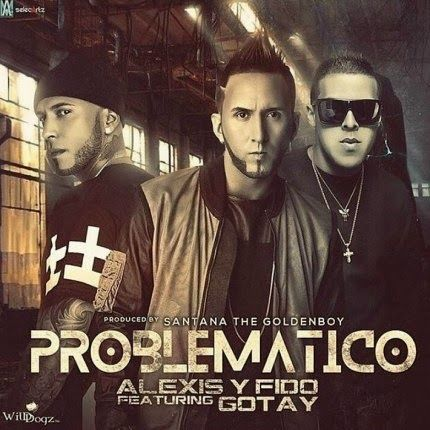 NEW - MP3'S - VIDEOS: Problematico - Gotay Ft Alexis y Fido