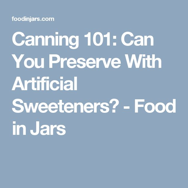 Canning 101: Can You Preserve With Artificial Sweeteners? - Food in Jars