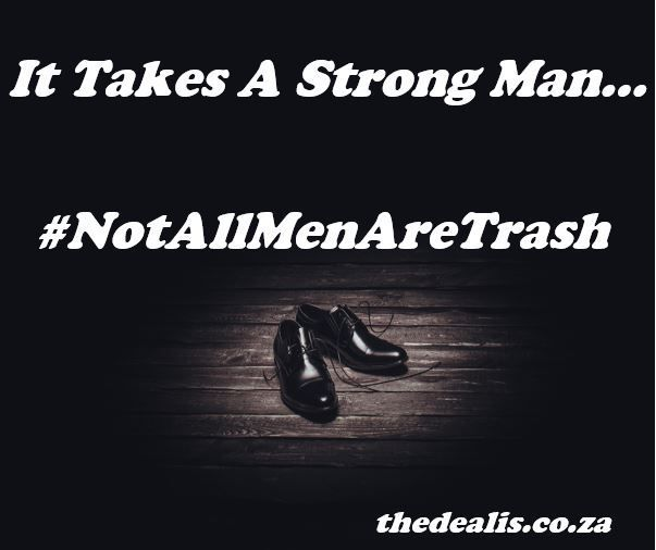 It Takes A Strong Man... #notallmenaretrash - The Deal Is