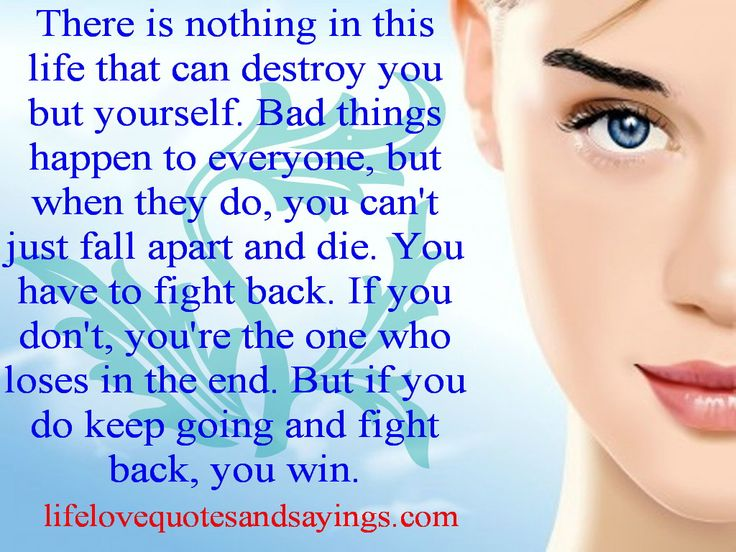 There is nothing in this life that can destroy you but yourself. Bad things happen to everyone, but when they do, you can't just fall apart and die. You have to fight back. If you don't, you're the one who loses in the end. But if you do keep going and fight back, you win...Unknown