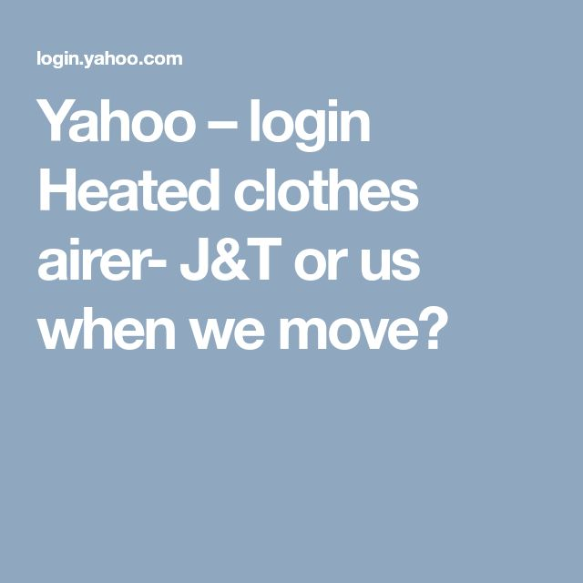 Yahoo –login Heated clothes airer-  J&T or us when we move?