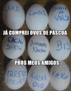 -Já comprei ovos da páscoa para meus amigos- kkk