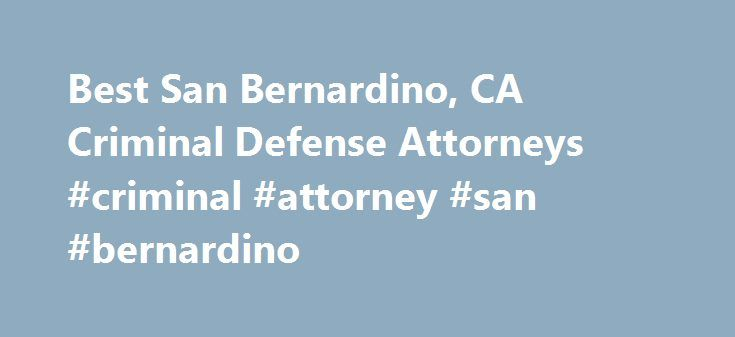 Best San Bernardino, CA Criminal Defense Attorneys #criminal #attorney #san #bernardino http://milwaukee.remmont.com/best-san-bernardino-ca-criminal-defense-attorneys-criminal-attorney-san-bernardino/  # Top Rated Criminal Defense Lawyers in San Bernardino, CA San Bernardino, CA Criminal Defense Lawyers Criminal Defense Law Criminal law is a complex blend of state and federal statutes. Each state defines its own set of laws and punishments for state crimes. Due to the complexity of the…