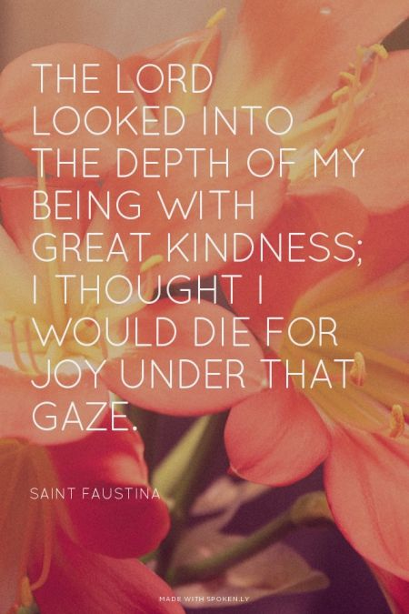 The Lord looked into the depth of my being with great kindness; I thought I would die for joy under that gaze. - Saint Faustina | Crystal made this with Spoken.ly
