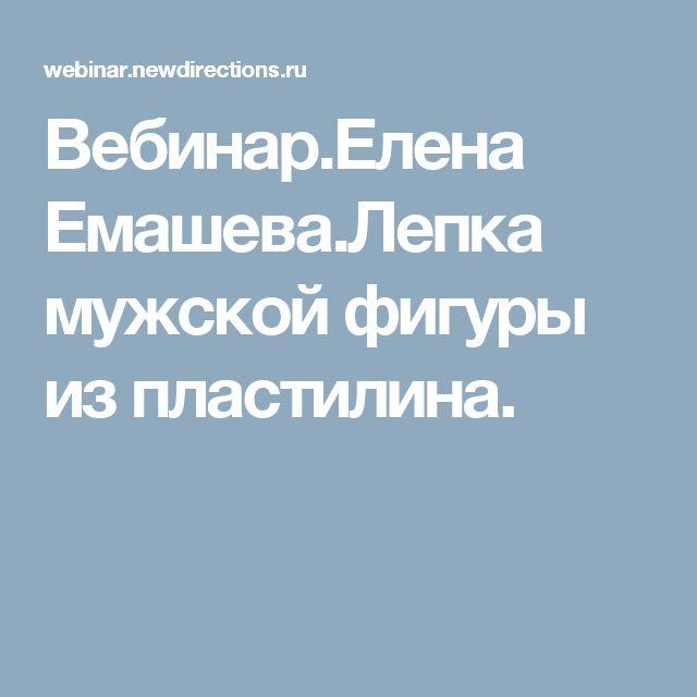 Вебинар.Елена Емашева.Лепка мужской фигуры из пластилина.