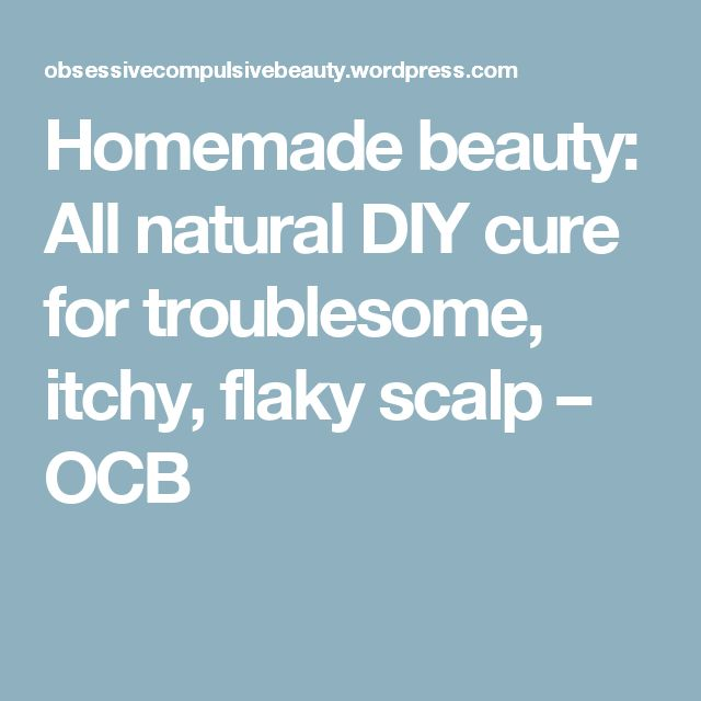 Homemade beauty: All natural DIY cure for troublesome, itchy, flaky scalp – OCB