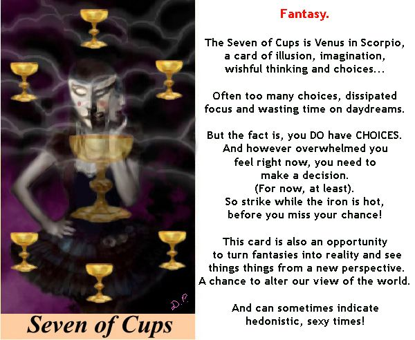 Card of the week: SEVEN OF CUPS. You may be overwhelmed by too many choices right now. Guess what? It's time to choose! (Because surely it's better to make any decision than no decision at all - you can always change your mind later. ;-) ) http://tarotromance.com/tarot-card-meanings/#!mg_ld=587