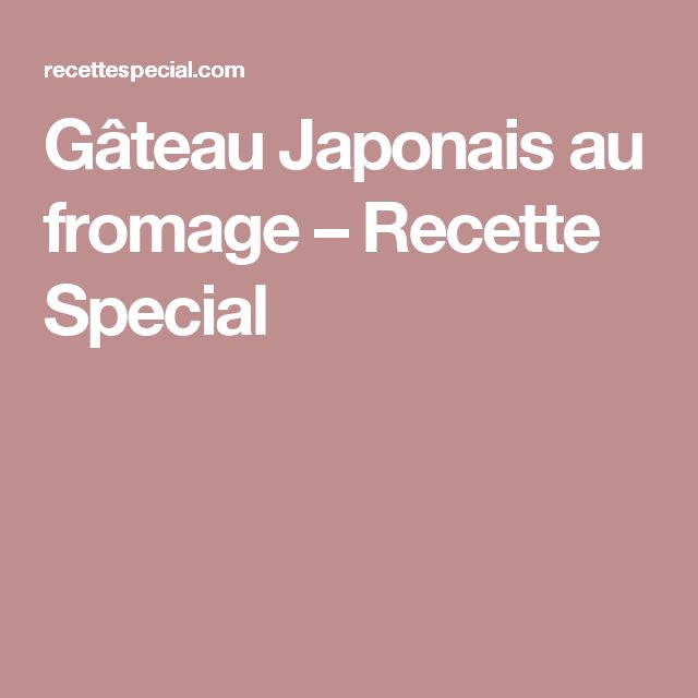 Gâteau Japonais au fromage – Recette Special