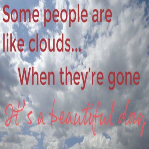 """""""Some people are like clouds: When they're gone it's a beautiful day."""""""