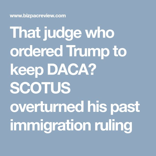 That judge who ordered Trump to keep DACA? SCOTUS overturned his past immigration ruling