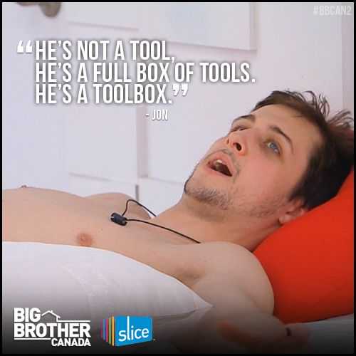 """Big Brother Canada 2 - """" he is not a tool, he's a full box of tools. He is a tool box."""" this is why I love you Jon"""