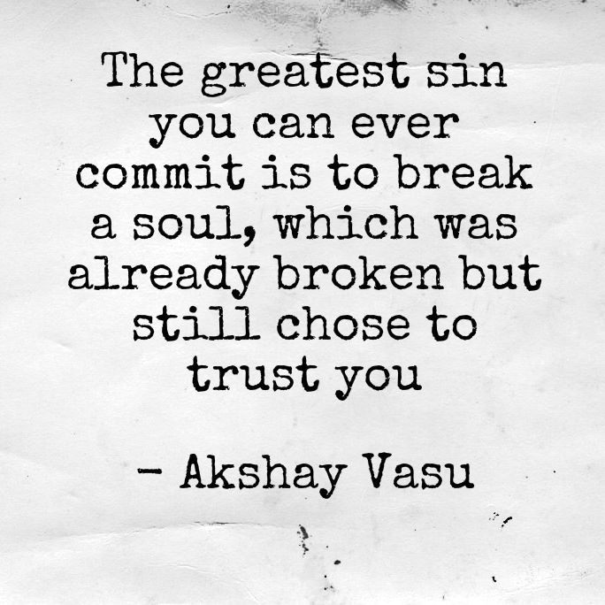 The greatest sin you can ever commit is to break a soul, which was already broken but still chose to trust you.  - Akshay Vasu