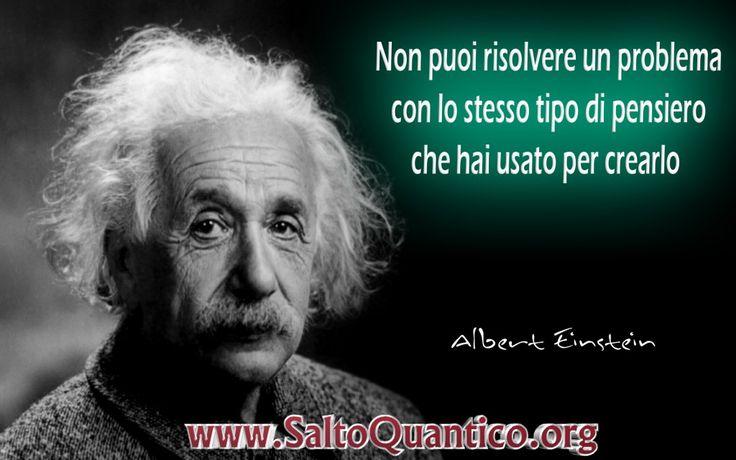 Non puoi risolvere un problema con lo stesso tipo di pensiero che hai usato per crearlo Albert Einstein