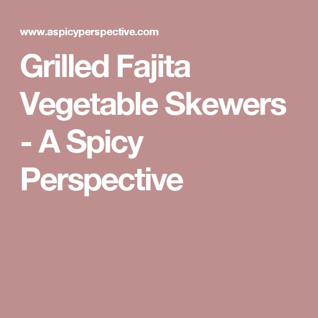 Grilled Fajita Vegetable Skewers - A Spicy Perspective