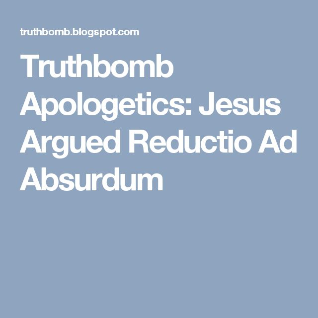 Truthbomb Apologetics: Jesus Argued Reductio Ad Absurdum