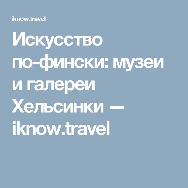 Искусство по-фински: музеи и галереи Хельсинки — iknow.travel