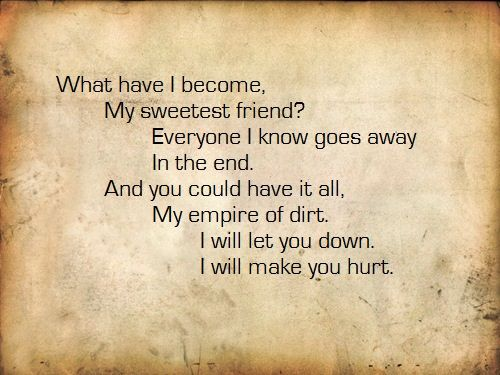 """What have I become, my sweetest friend?  Everyone I know goes away in the end. And you could have it all, my empire of dirt. I will let you down. I will make you hurt. """"Hurt"""" - Johnny Cash (Originally by Nine Inch Nails)"""