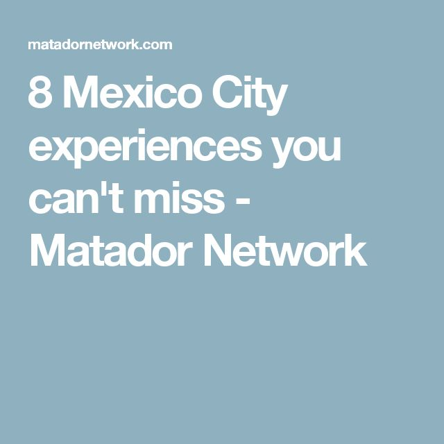 8 Mexico City experiences you can't miss - Matador Network