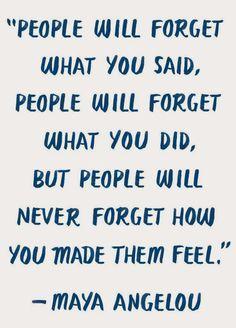 - La gente olvidara lo que dijiste , olvidara lo que hiciste , pero nunca olvidara como los hiciste sentir -