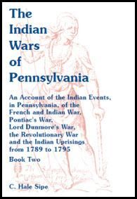 The Indian Wars of Pennsylvania: An Account of the Indian Events, in Pennsylvania, of the French & Indian War, Pontiac's War, Lord Dunmore's War, the Revolutionary War and the Indian Uprisings from 1789 to 1795