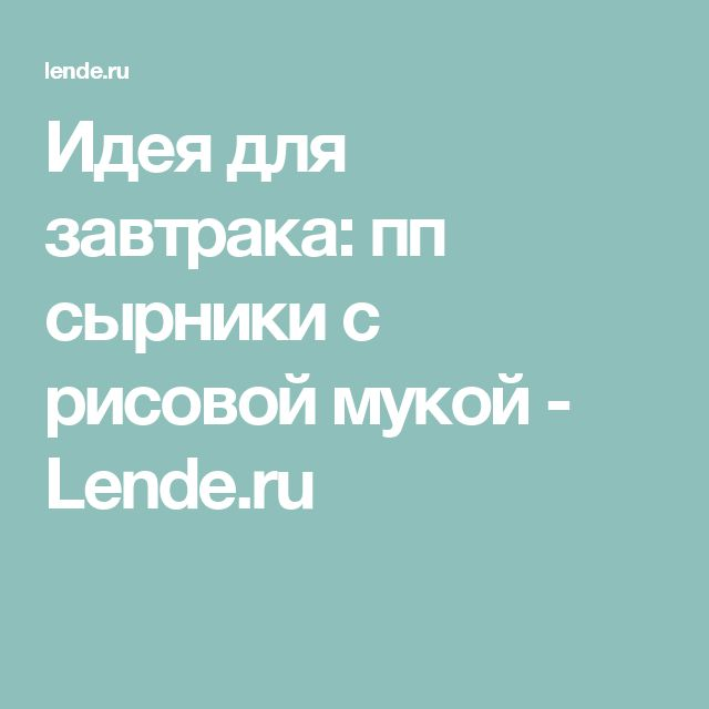 Идея для завтрака: пп сырники с рисовой мукой - Lende.ru