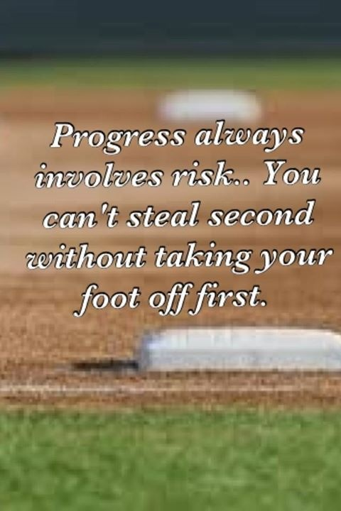 Elegant Softball Life Lesson: Progress Always Involves Risks. You Canu0027t Steal  Second Without Taking Your Foot Off First. One Of My Favorite Quotes. Photo Gallery