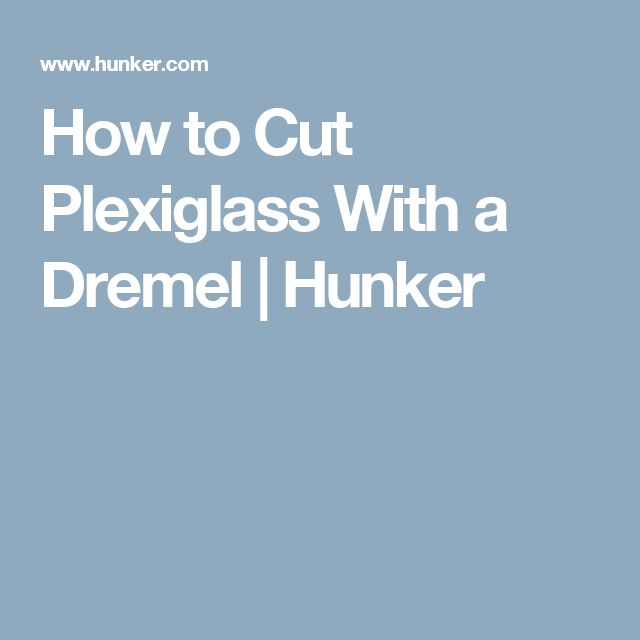 How to Cut Plexiglass With a Dremel | Hunker