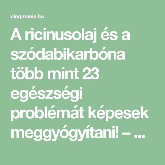 A ricinusolaj és a szódabikarbóna több mint 23 egészségi problémát képesek meggyógyítani! – blogmania.hu