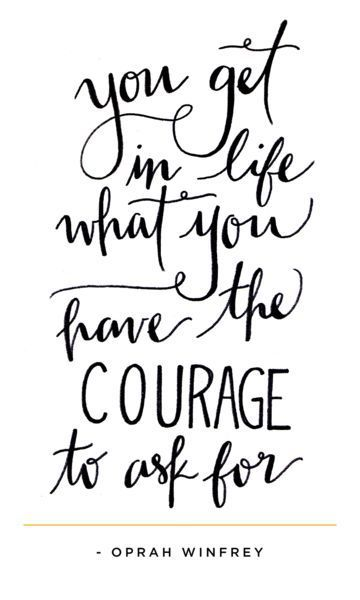 """You get in life what you have the courage to ask for"" - Oprah Winfrey"