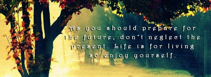 • As you should prepare for the future, don't neglect the present. Life is for living so enjoy yourself.